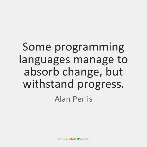 Some programming languages manage to absorb change, but withstand progress.