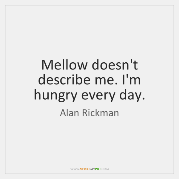 Mellow doesn't describe me. I'm hungry every day.