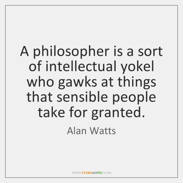 A philosopher is a sort of intellectual yokel who gawks at things ...