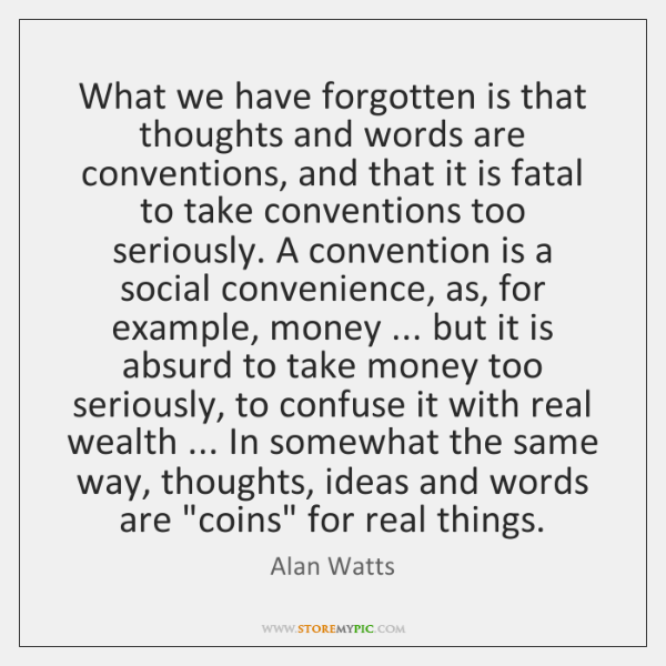 What we have forgotten is that thoughts and words are conventions, and ...