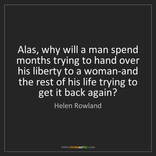 Helen Rowland: Alas, why will a man spend months trying to hand over...