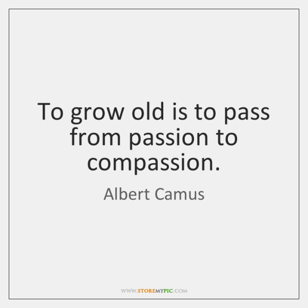 To grow old is to pass from passion to compassion.