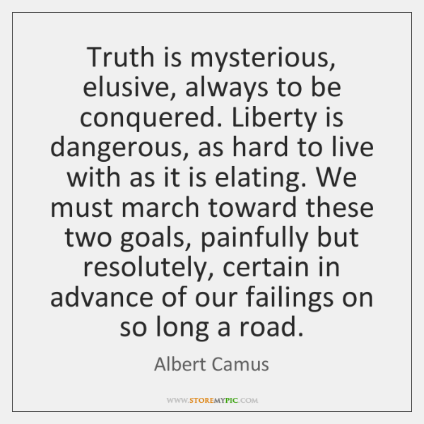 Truth is mysterious, elusive, always to be conquered. Liberty is dangerous, as ...