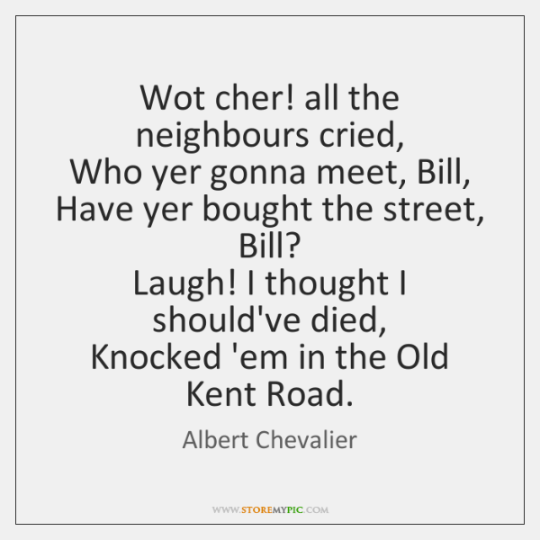 Wot cher! all the neighbours cried,   Who yer gonna meet, Bill,   Have ...