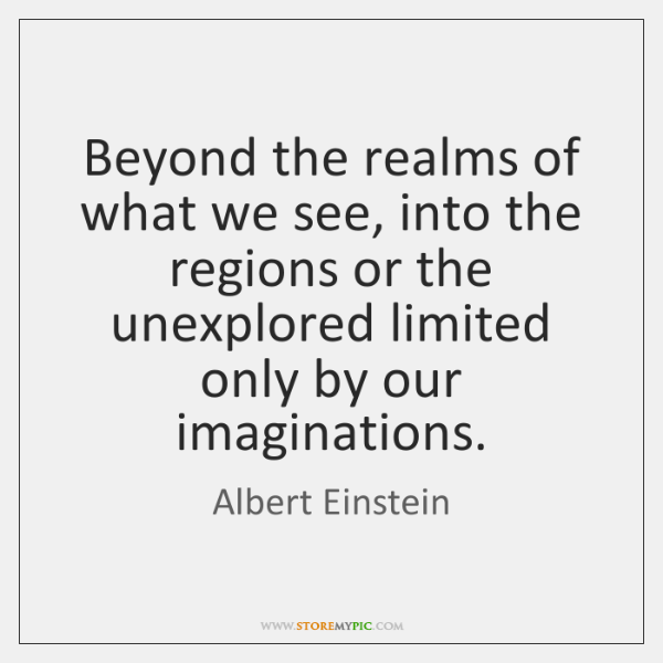 Beyond the realms of what we see, into the regions or the ...