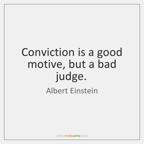 Conviction is a good motive, but a bad judge.