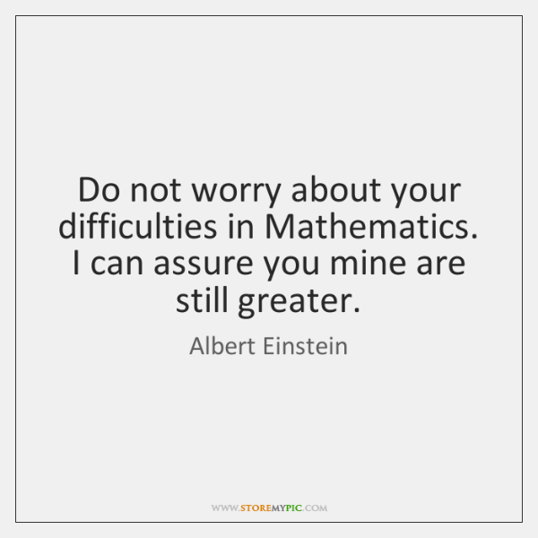 Do not worry about your difficulties in Mathematics. I can assure you ...