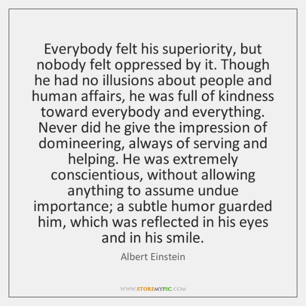 Everybody felt his superiority, but nobody felt oppressed by it. Though he ...