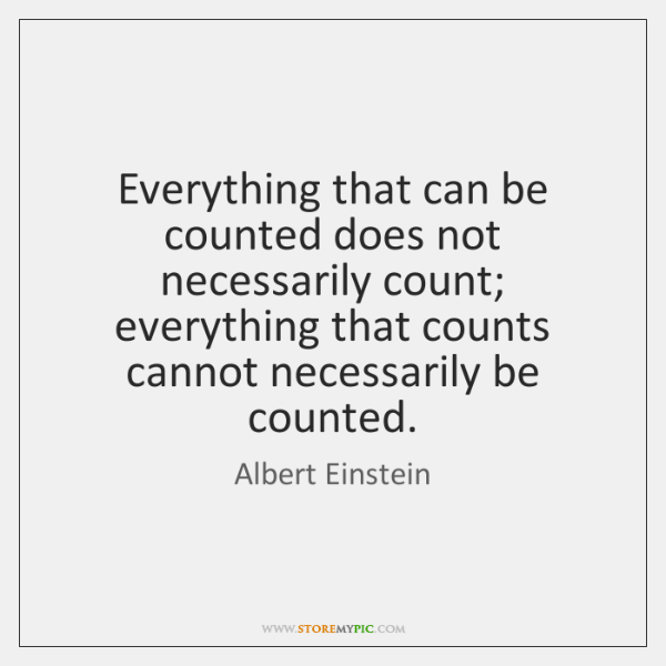 Everything that can be counted does not necessarily count; everything that counts ...