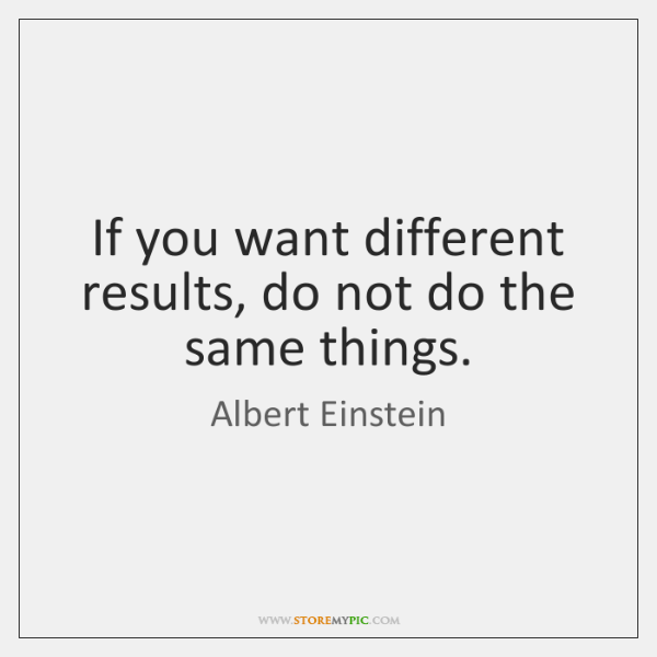 If you want different results, do not do the same things.