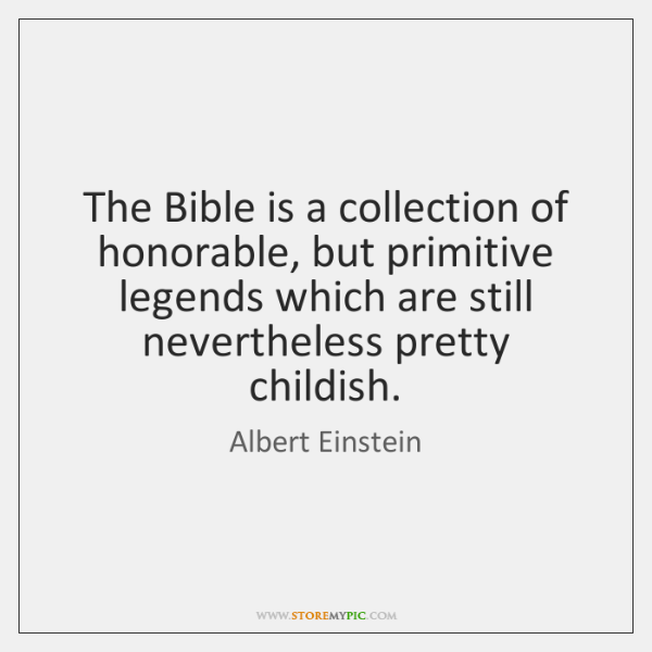 The Bible is a collection of honorable, but primitive legends which are ...