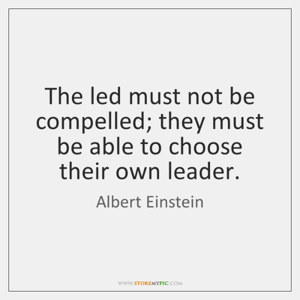 The led must not be compelled; they must be able to choose ...