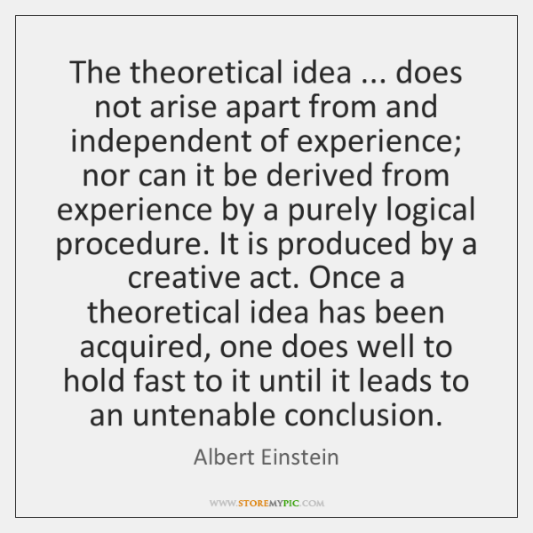 The theoretical idea ... does not arise apart from and independent of experience; ...
