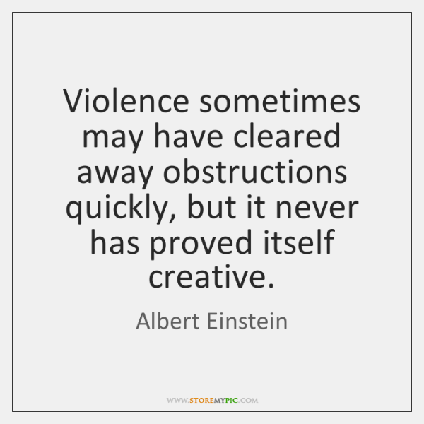 Violence sometimes may have cleared away obstructions quickly, but it never has ...