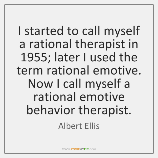 I started to call myself a rational therapist in 1955; later I used ...