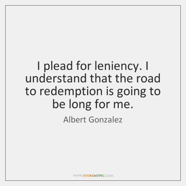 I plead for leniency. I understand that the road to redemption is ...