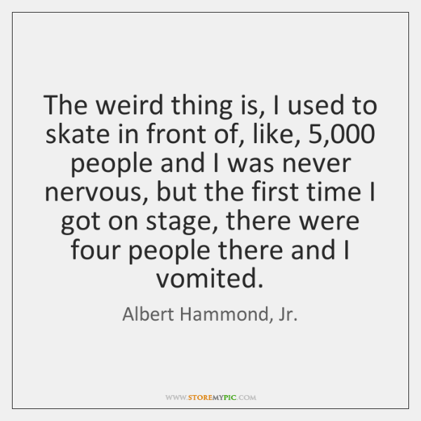 The weird thing is, I used to skate in front of, like, 5,000 ...
