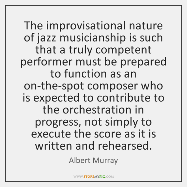 The improvisational nature of jazz musicianship is such that a truly competent ...