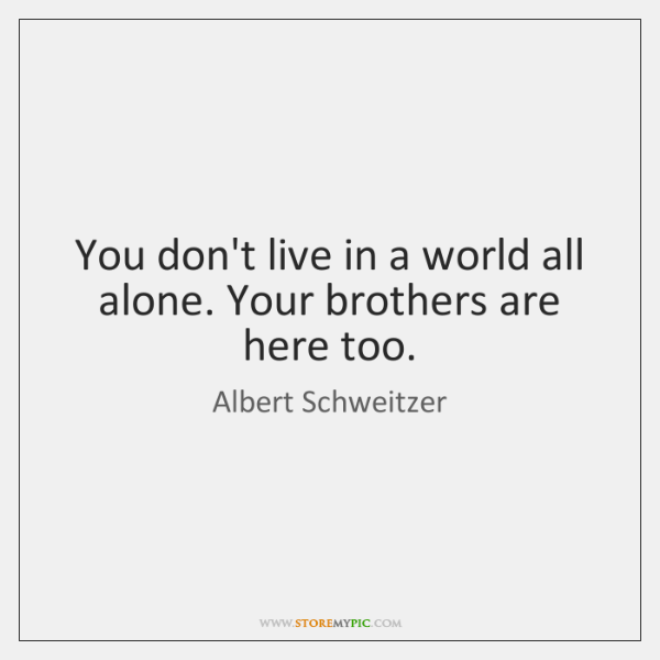You don't live in a world all alone. Your brothers are here ...