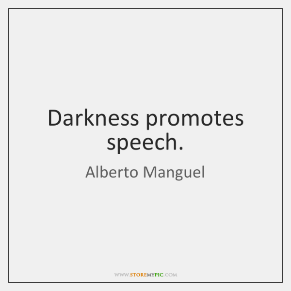 Darkness promotes speech.