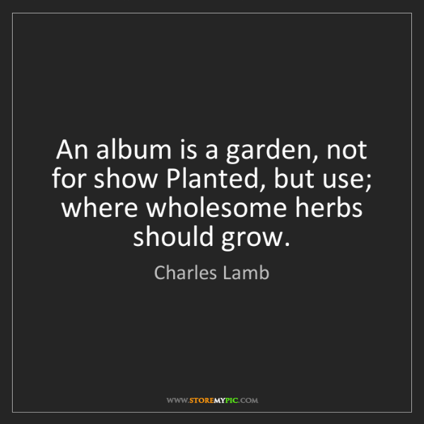 Charles Lamb: An album is a garden, not for show Planted, but use;...