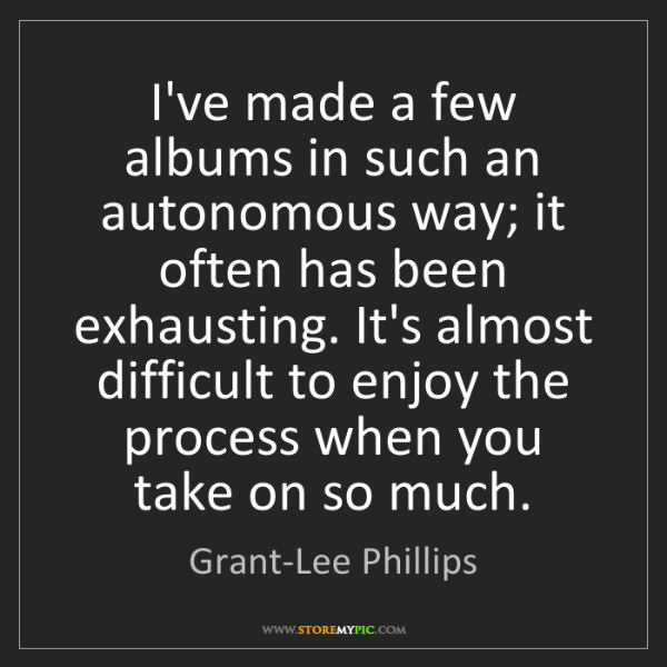 Grant-Lee Phillips: I've made a few albums in such an autonomous way; it...