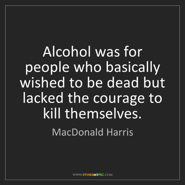 MacDonald Harris: Alcohol was for people who basically wished to be dead...