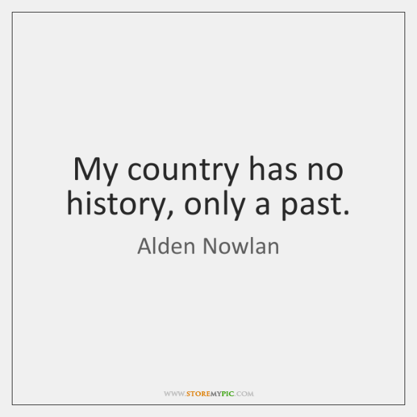 My country has no history, only a past.