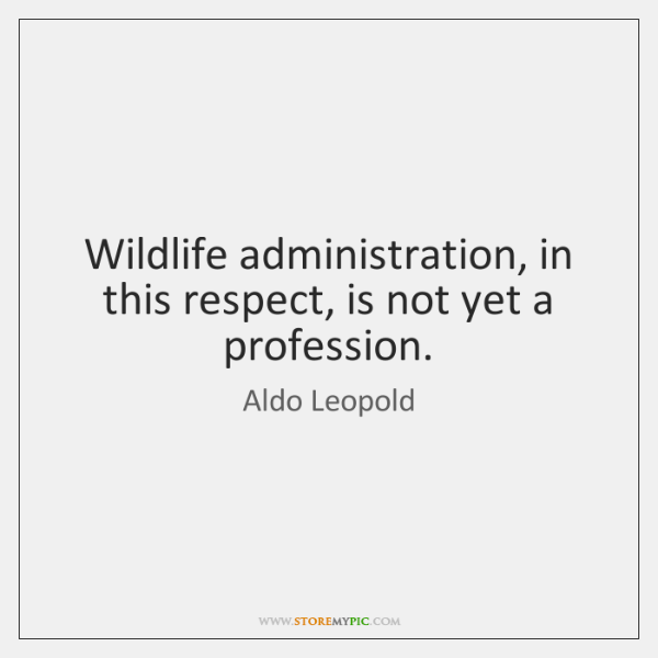 Wildlife administration, in this respect, is not yet a profession.