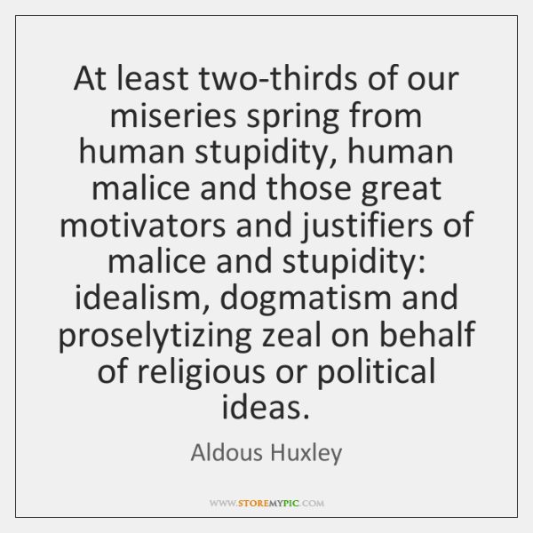 At least two-thirds of our miseries spring from human stupidity, human malice ...