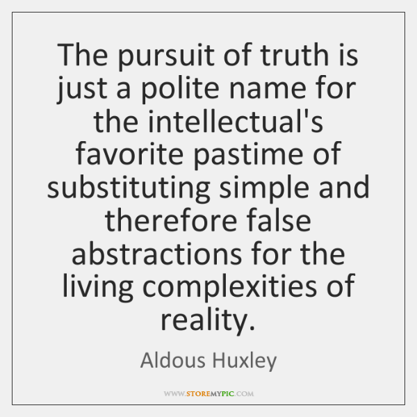 The pursuit of truth is just a polite name for the intellectual's ...