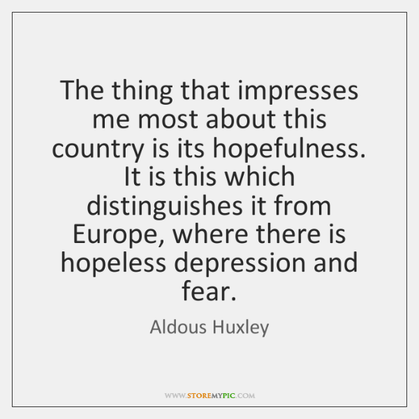 The thing that impresses me most about this country is its hopefulness. ...