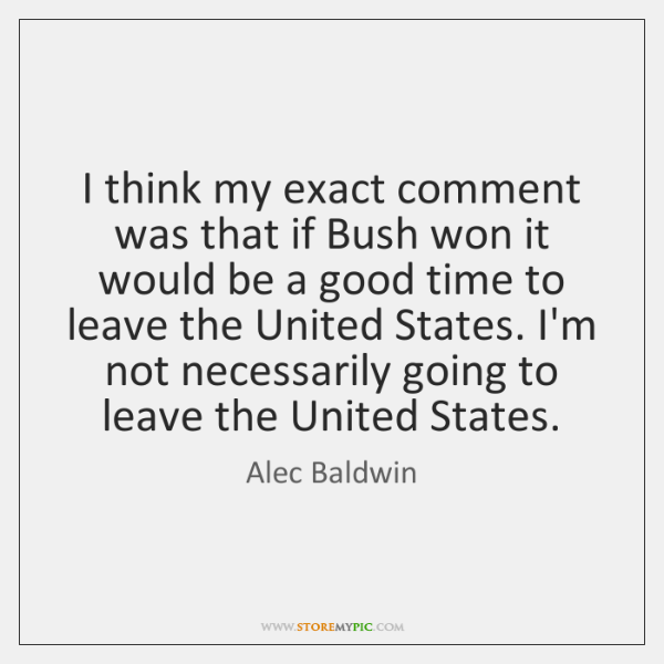 I think my exact comment was that if Bush won it would ...