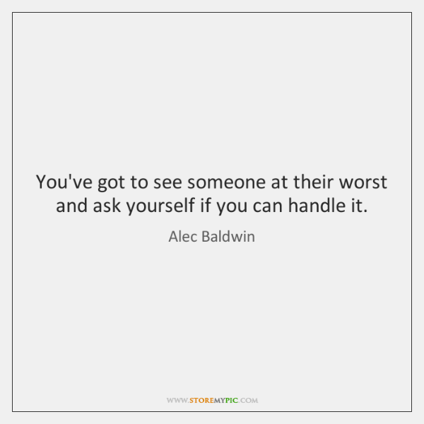 You've got to see someone at their worst and ask yourself if ...