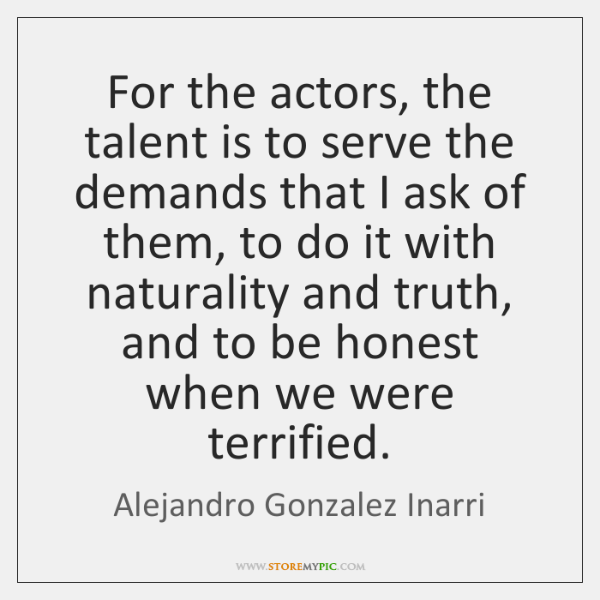 For the actors, the talent is to serve the demands that I ...