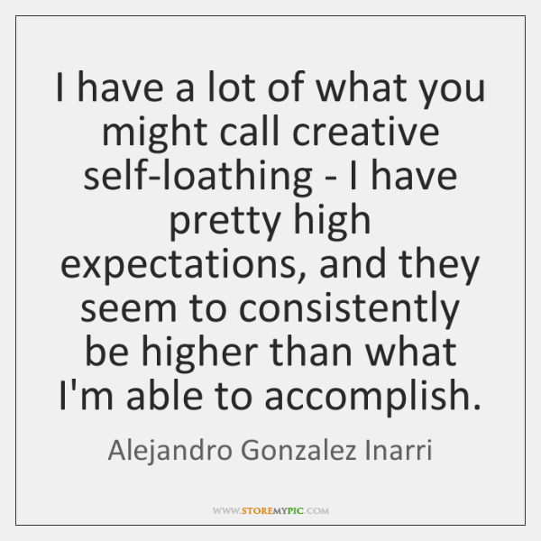 I have a lot of what you might call creative self-loathing - ...
