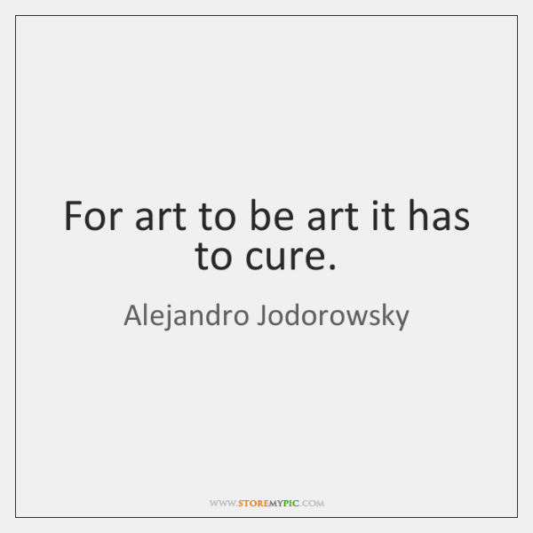 For art to be art it has to cure.