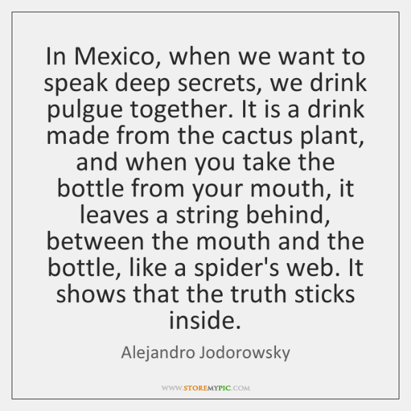 In Mexico, when we want to speak deep secrets, we drink pulgue ...