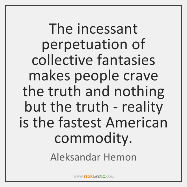 The incessant perpetuation of collective fantasies makes people crave the truth and ...