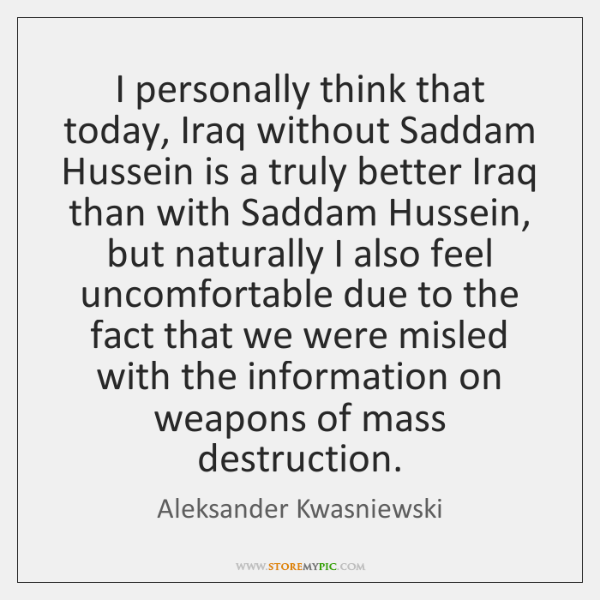 I personally think that today, Iraq without Saddam Hussein is a truly ...