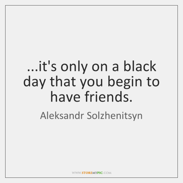 ...it's only on a black day that you begin to have friends.