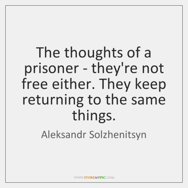 The thoughts of a prisoner - they're not free either. They keep ...