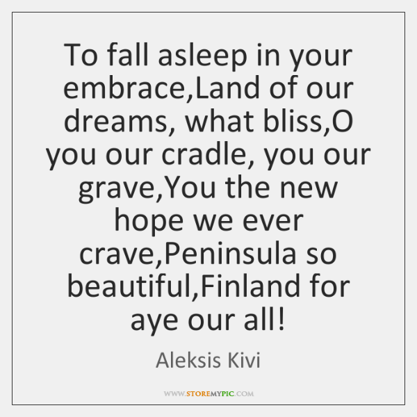 To fall asleep in your embrace,Land of our dreams, what bliss,...