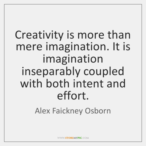 Creativity is more than mere imagination. It is imagination inseparably coupled with ...