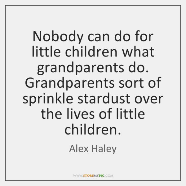 Nobody can do for little children what grandparents do. Grandparents sort of ...