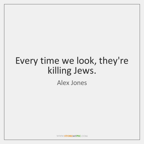 Every time we look, they're killing Jews.