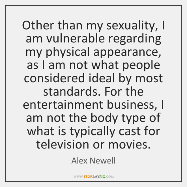 Other than my sexuality, I am vulnerable regarding my physical appearance, as ...