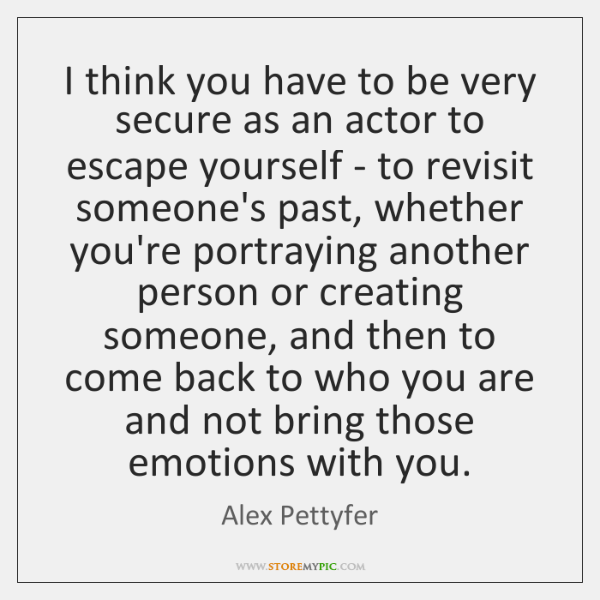 I think you have to be very secure as an actor to ...