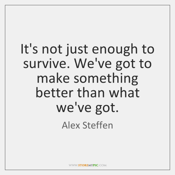 It's not just enough to survive. We've got to make something better ...