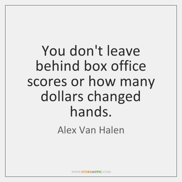 You don't leave behind box office scores or how many dollars changed ...
